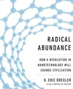 Radical Abundance, or How a Revolution in Nanotechnology will Change Civilization by K. Eric Drexler
